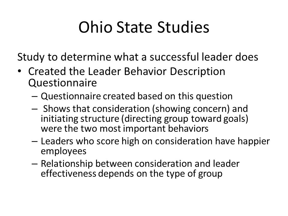 Ohio State Studies Study to determine what a successful leader does Created the Leader Behavior Description Questionnaire – Questionnaire created base