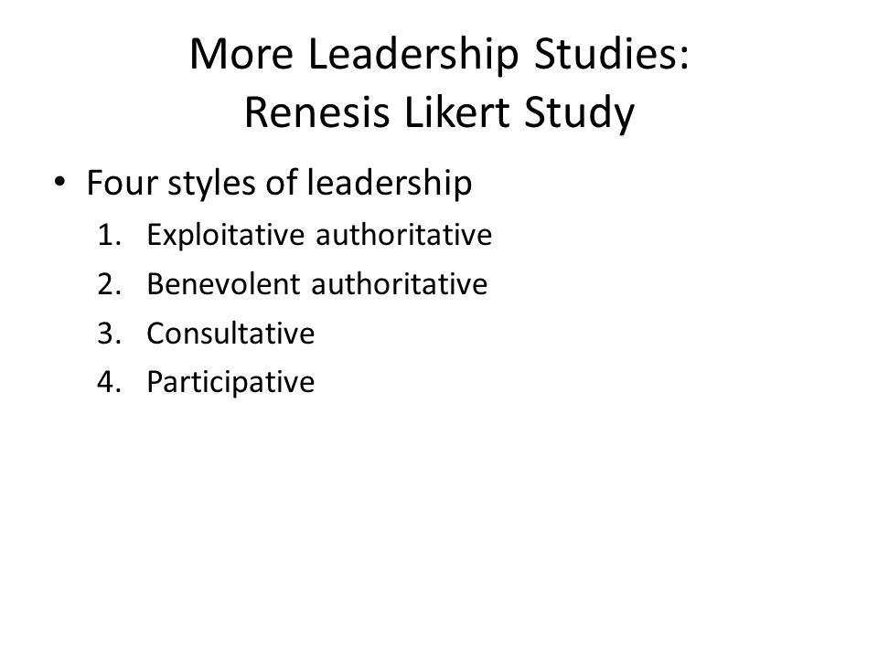 More Leadership Studies: Renesis Likert Study Four styles of leadership 1.Exploitative authoritative 2.Benevolent authoritative 3.Consultative 4.Parti