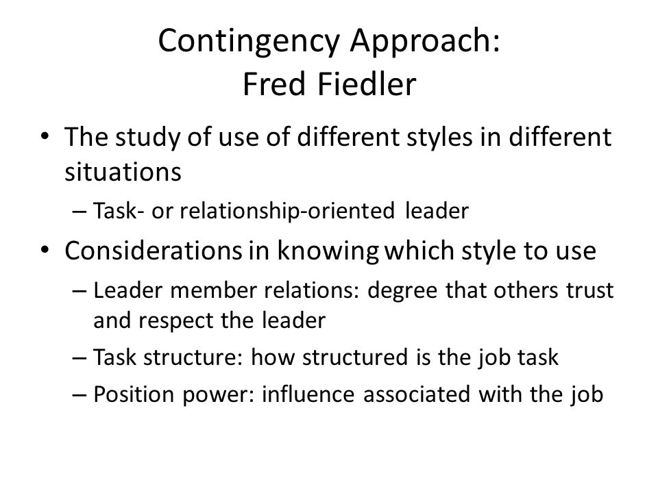Contingency Approach: Fred Fiedler The study of use of different styles in different situations – Task- or relationship-oriented leader Considerations in knowing which style to use – Leader member relations: degree that others trust and respect the leader – Task structure: how structured is the job task – Position power: influence associated with the job