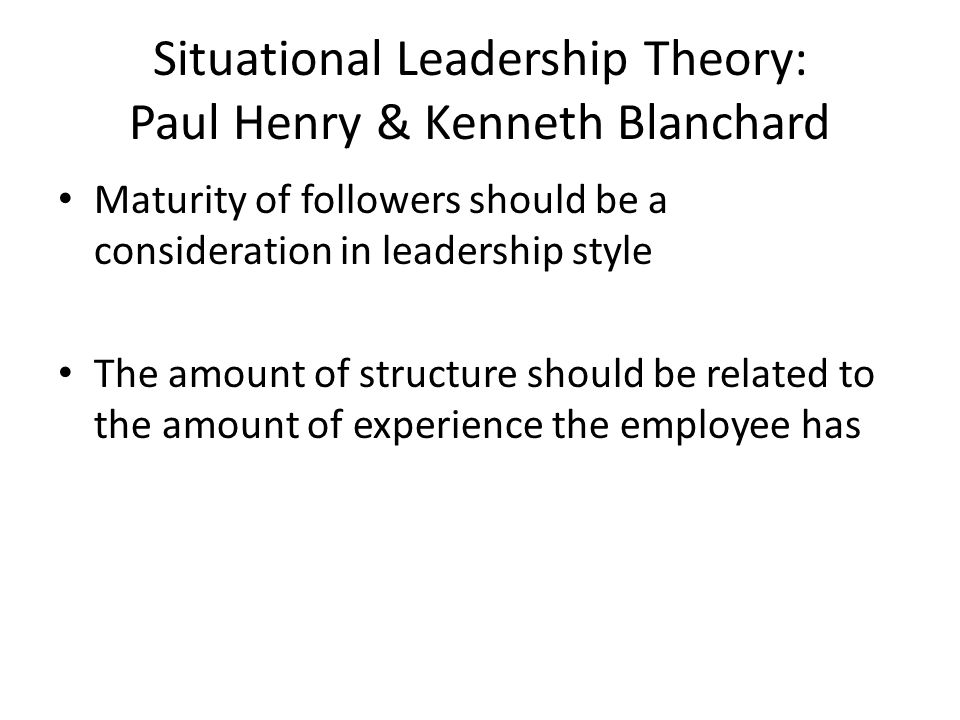 Situational Leadership Theory: Paul Henry & Kenneth Blanchard Maturity of followers should be a consideration in leadership style The amount of structure should be related to the amount of experience the employee has