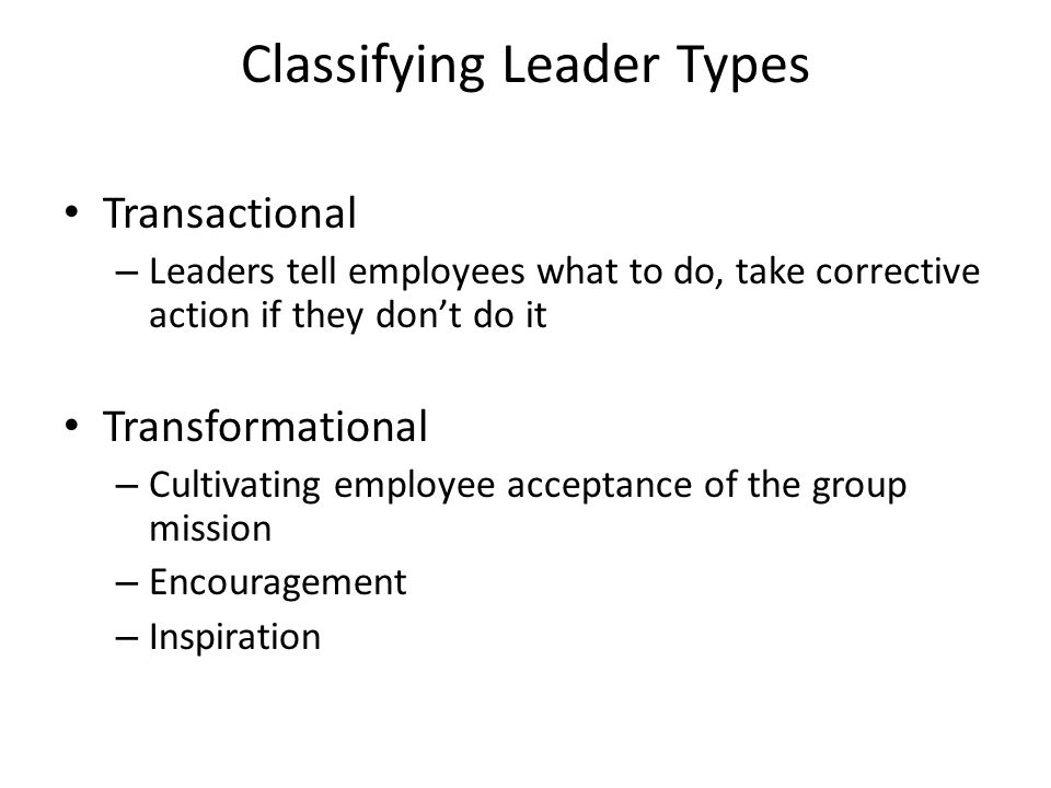 Classifying Leader Types Transactional – Leaders tell employees what to do, take corrective action if they don't do it Transformational – Cultivating