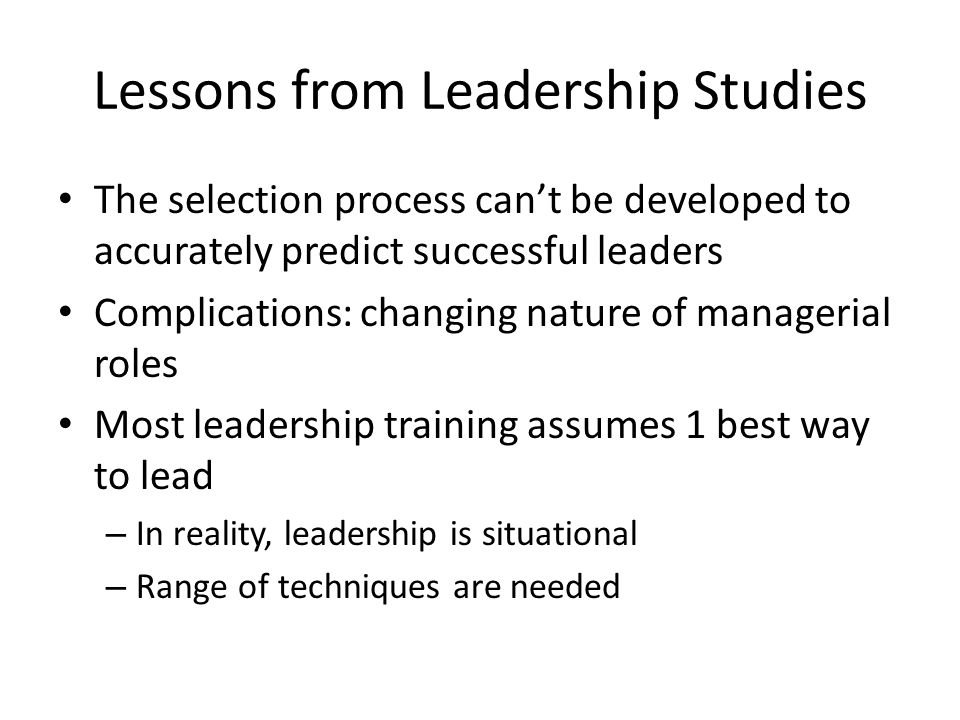 Lessons from Leadership Studies The selection process can't be developed to accurately predict successful leaders Complications: changing nature of managerial roles Most leadership training assumes 1 best way to lead – In reality, leadership is situational – Range of techniques are needed