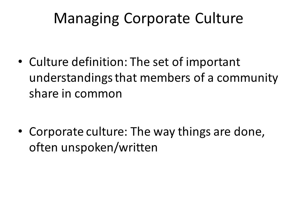 Managing Corporate Culture Culture definition: The set of important understandings that members of a community share in common Corporate culture: The way things are done, often unspoken/written