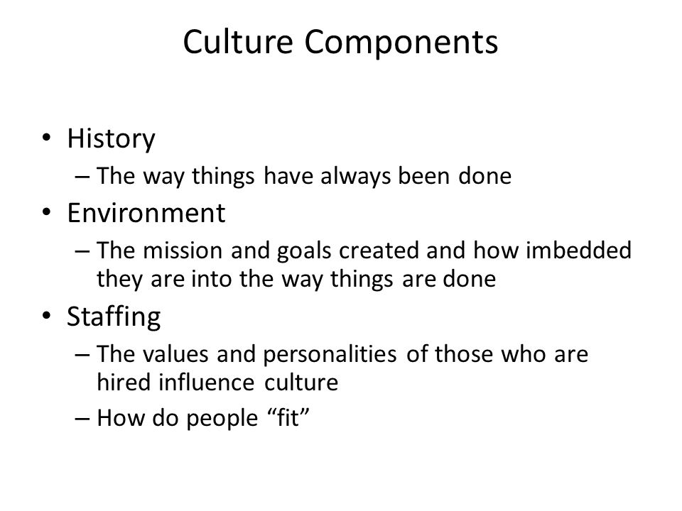 Culture Components History – The way things have always been done Environment – The mission and goals created and how imbedded they are into the way t