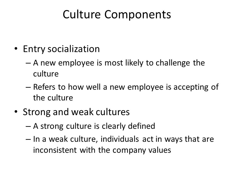 Culture Components Entry socialization – A new employee is most likely to challenge the culture – Refers to how well a new employee is accepting of the culture Strong and weak cultures – A strong culture is clearly defined – In a weak culture, individuals act in ways that are inconsistent with the company values