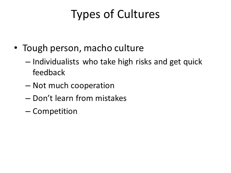 Types of Cultures Tough person, macho culture – Individualists who take high risks and get quick feedback – Not much cooperation – Don't learn from mistakes – Competition