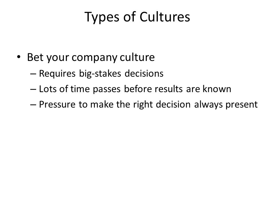 Types of Cultures Bet your company culture – Requires big-stakes decisions – Lots of time passes before results are known – Pressure to make the right decision always present