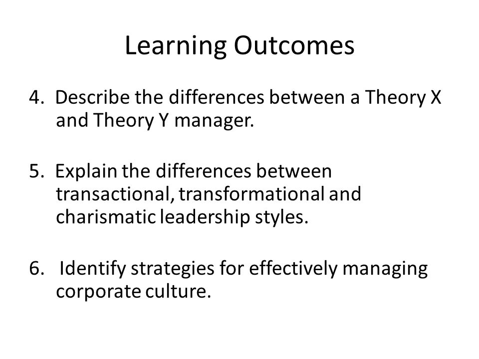 Learning Outcomes 4. Describe the differences between a Theory X and Theory Y manager. 5. Explain the differences between transactional, transformatio