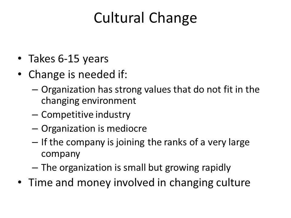 Cultural Change Takes 6-15 years Change is needed if: – Organization has strong values that do not fit in the changing environment – Competitive indus