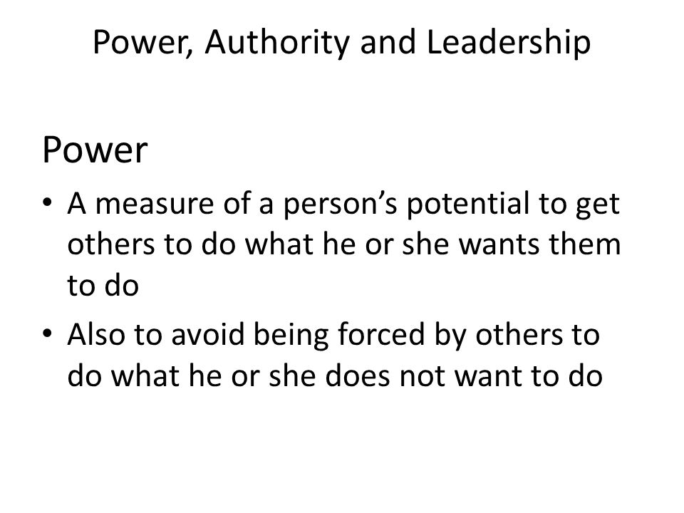Power, Authority and Leadership Power A measure of a person's potential to get others to do what he or she wants them to do Also to avoid being forced by others to do what he or she does not want to do