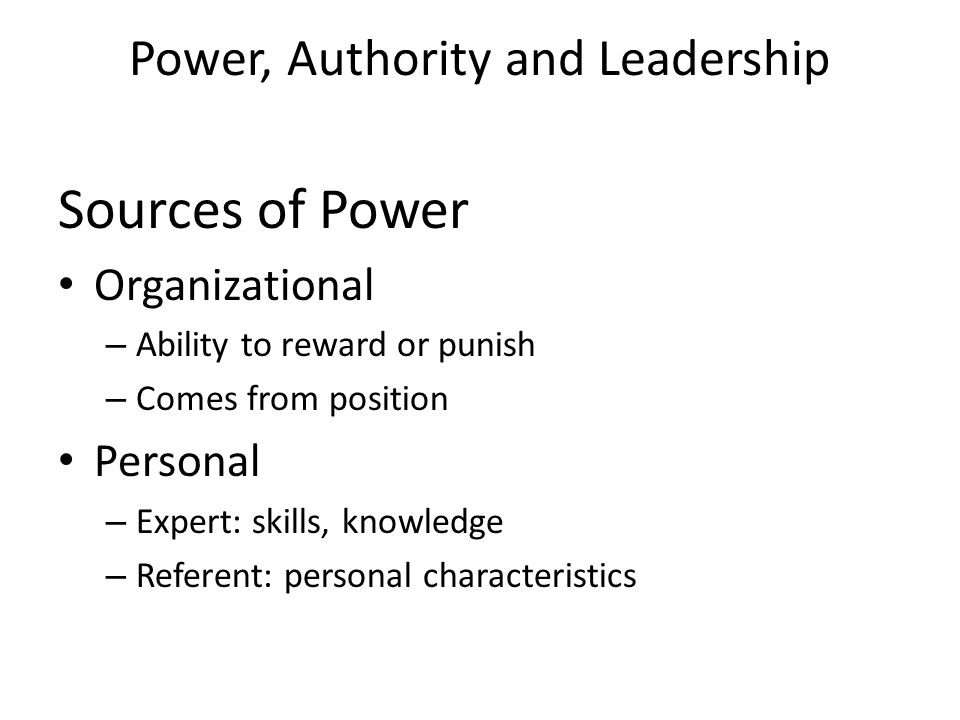 Power, Authority and Leadership Sources of Power Organizational – Ability to reward or punish – Comes from position Personal – Expert: skills, knowledge – Referent: personal characteristics