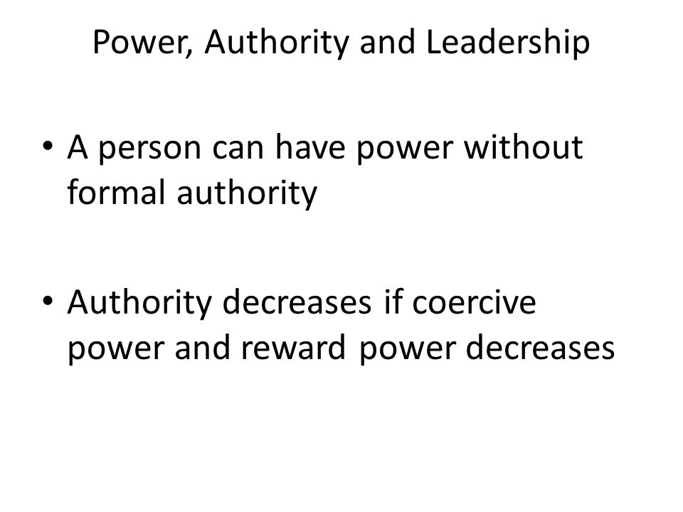Power, Authority and Leadership A person can have power without formal authority Authority decreases if coercive power and reward power decreases