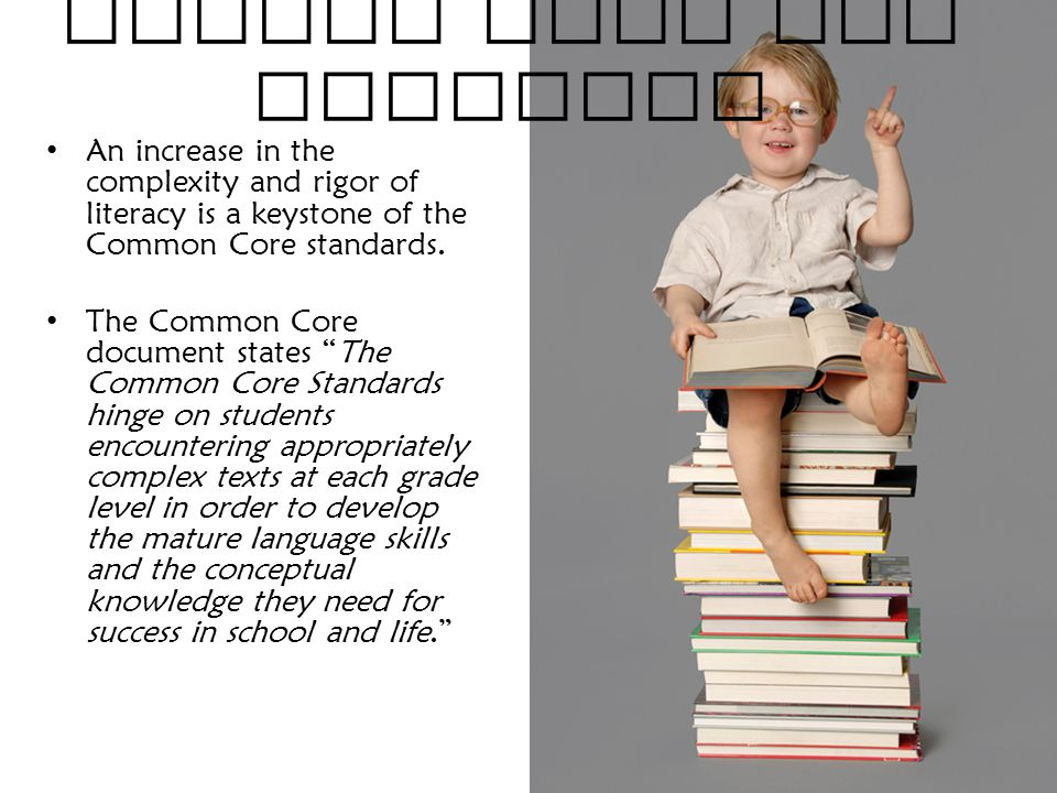 Common Core and Literacy An increase in the complexity and rigor of literacy is a keystone of the Common Core standards.