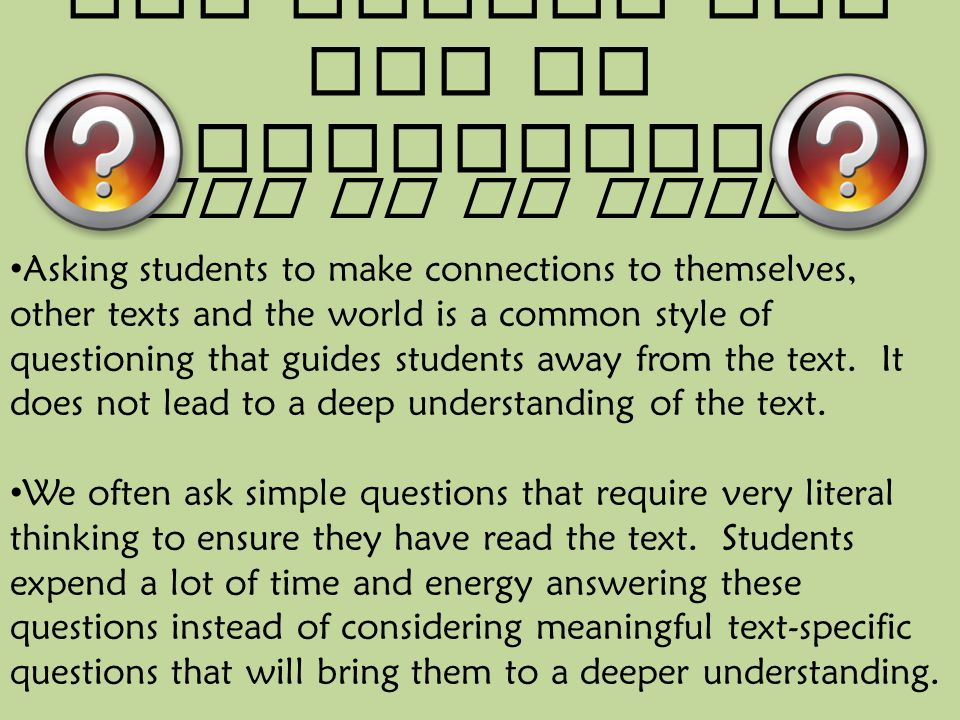 Why change the way we question? What We Do Today Asking students to make connections to themselves, other texts and the world is a common style of que