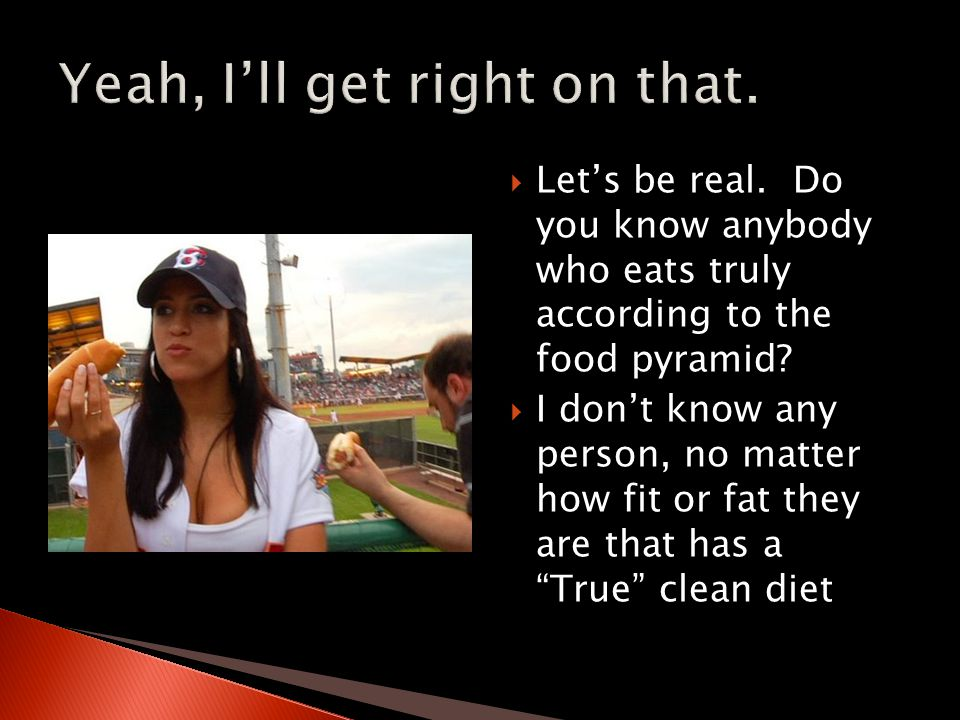  Let's be real. Do you know anybody who eats truly according to the food pyramid.