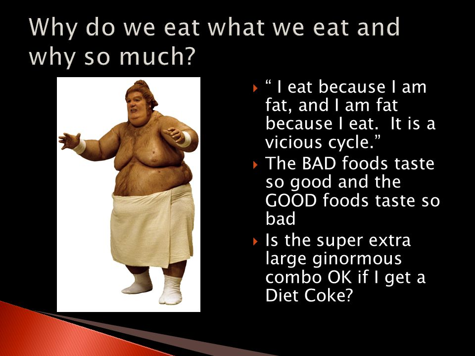  I eat because I am fat, and I am fat because I eat.