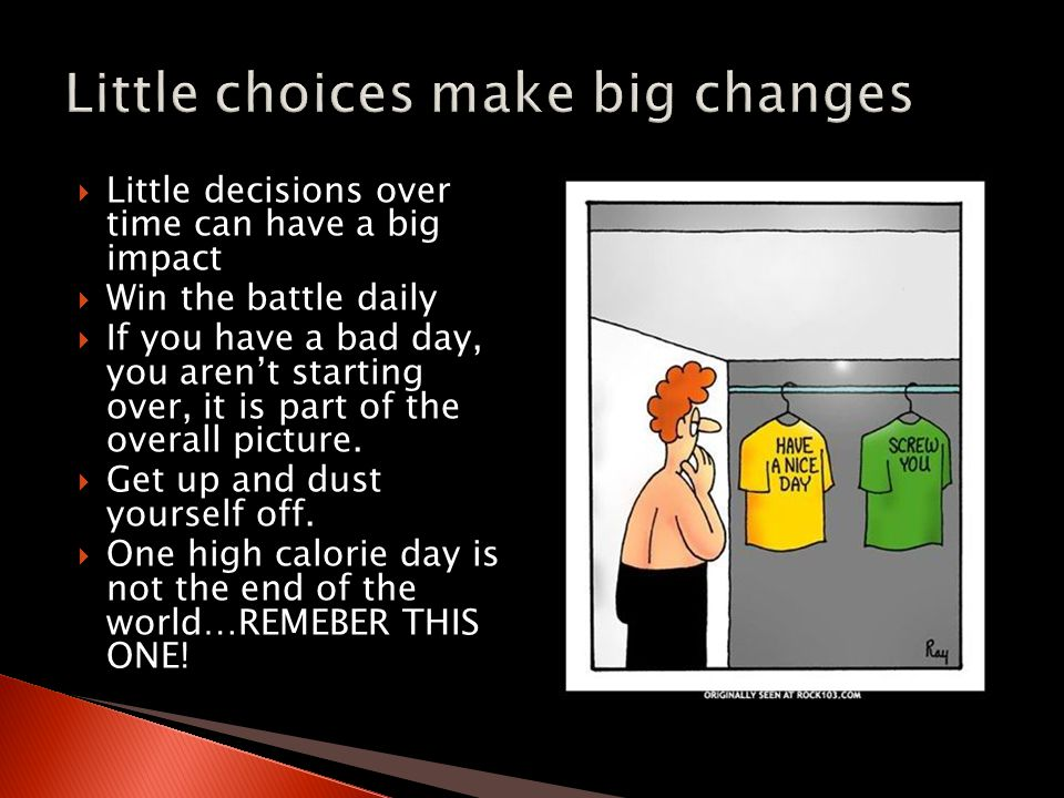  Little decisions over time can have a big impact  Win the battle daily  If you have a bad day, you aren't starting over, it is part of the overall picture.