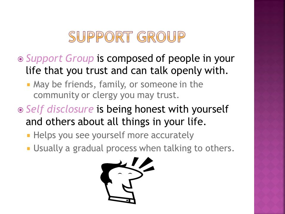  Support Group is composed of people in your life that you trust and can talk openly with.