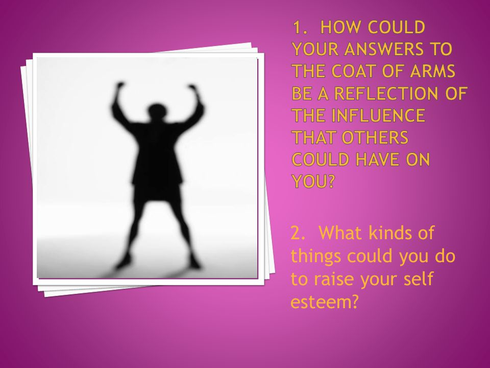 2. What kinds of things could you do to raise your self esteem