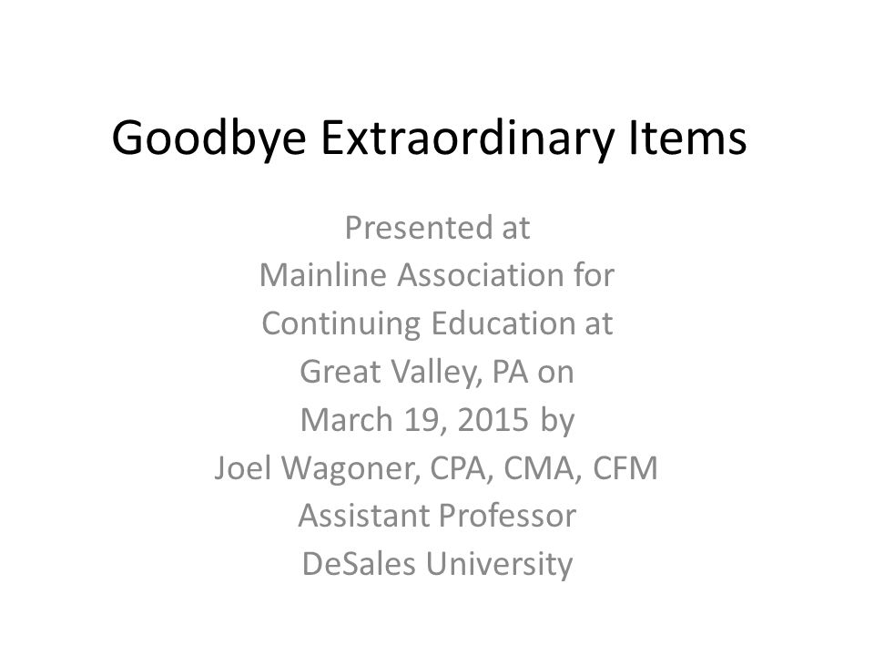 Goodbye Extraordinary Items Presented at Mainline Association for Continuing Education at Great Valley, PA on March 19, 2015 by Joel Wagoner, CPA, CMA, CFM Assistant Professor DeSales University