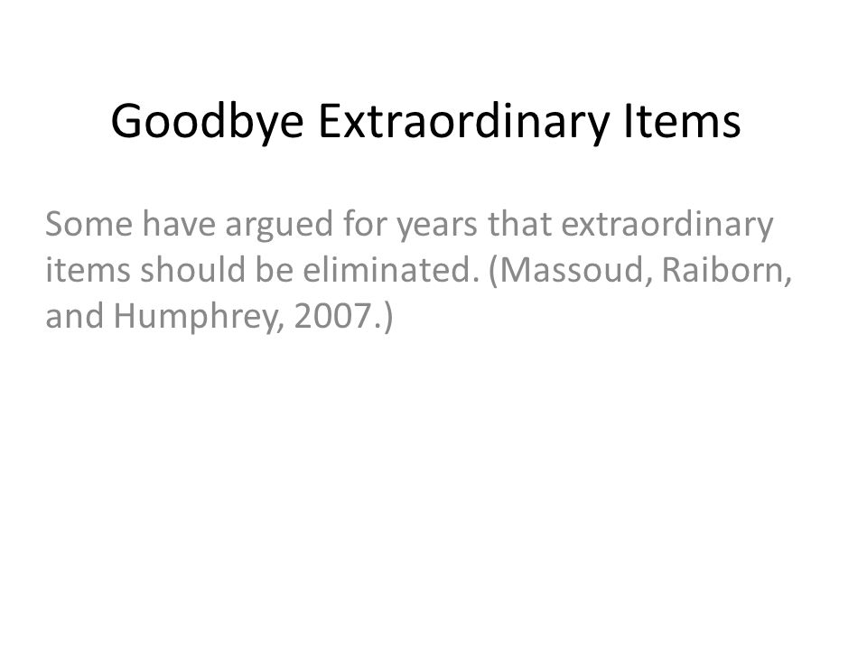 Goodbye Extraordinary Items Some have argued for years that extraordinary items should be eliminated. (Massoud, Raiborn, and Humphrey, 2007.)