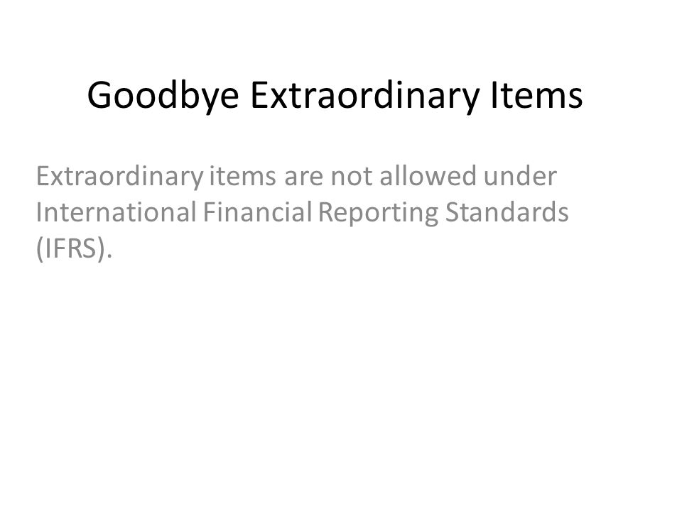 Goodbye Extraordinary Items Extraordinary items are not allowed under International Financial Reporting Standards (IFRS).