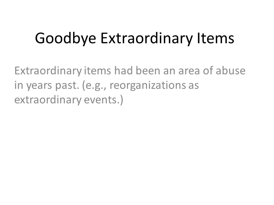 Goodbye Extraordinary Items Extraordinary items had been an area of abuse in years past. (e.g., reorganizations as extraordinary events.)