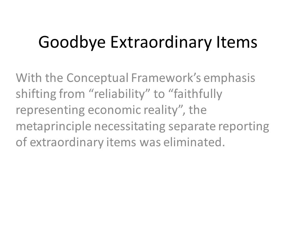 Goodbye Extraordinary Items With the Conceptual Framework's emphasis shifting from reliability to faithfully representing economic reality , the metaprinciple necessitating separate reporting of extraordinary items was eliminated.