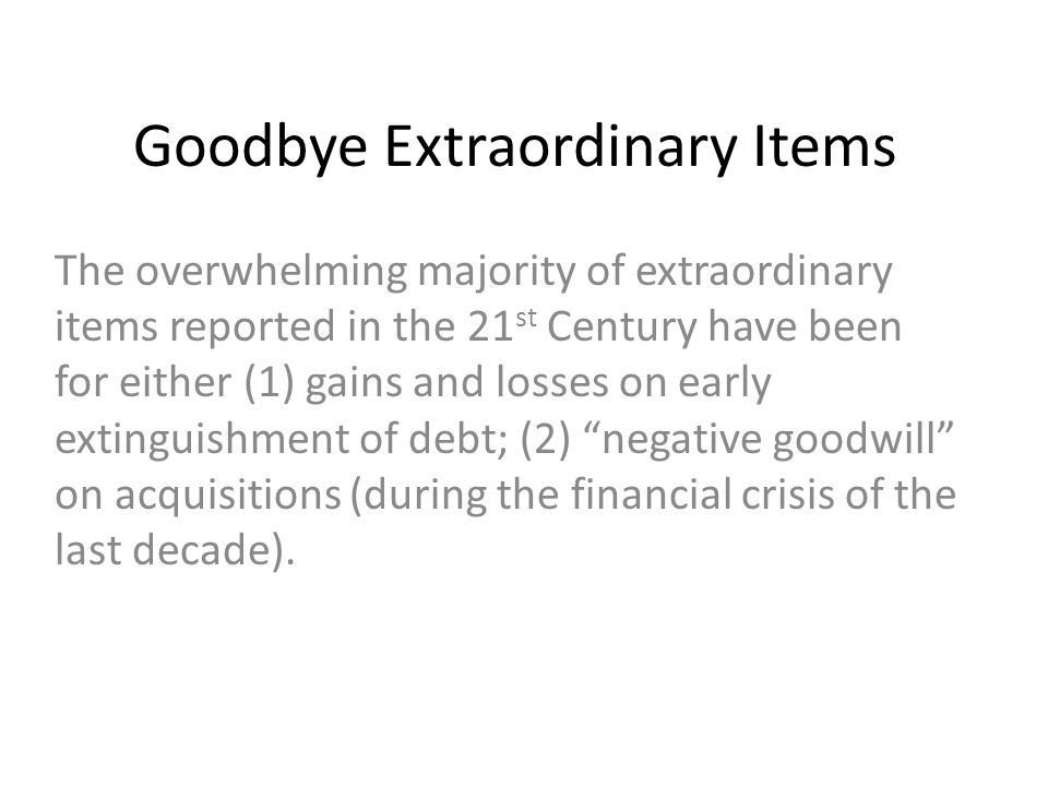 Goodbye Extraordinary Items The overwhelming majority of extraordinary items reported in the 21 st Century have been for either (1) gains and losses on early extinguishment of debt; (2) negative goodwill on acquisitions (during the financial crisis of the last decade).