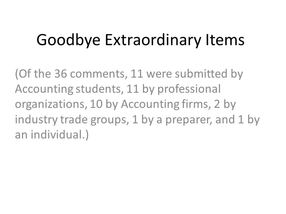 Goodbye Extraordinary Items (Of the 36 comments, 11 were submitted by Accounting students, 11 by professional organizations, 10 by Accounting firms, 2