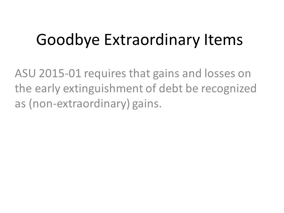 Goodbye Extraordinary Items ASU 2015-01 requires that gains and losses on the early extinguishment of debt be recognized as (non-extraordinary) gains.