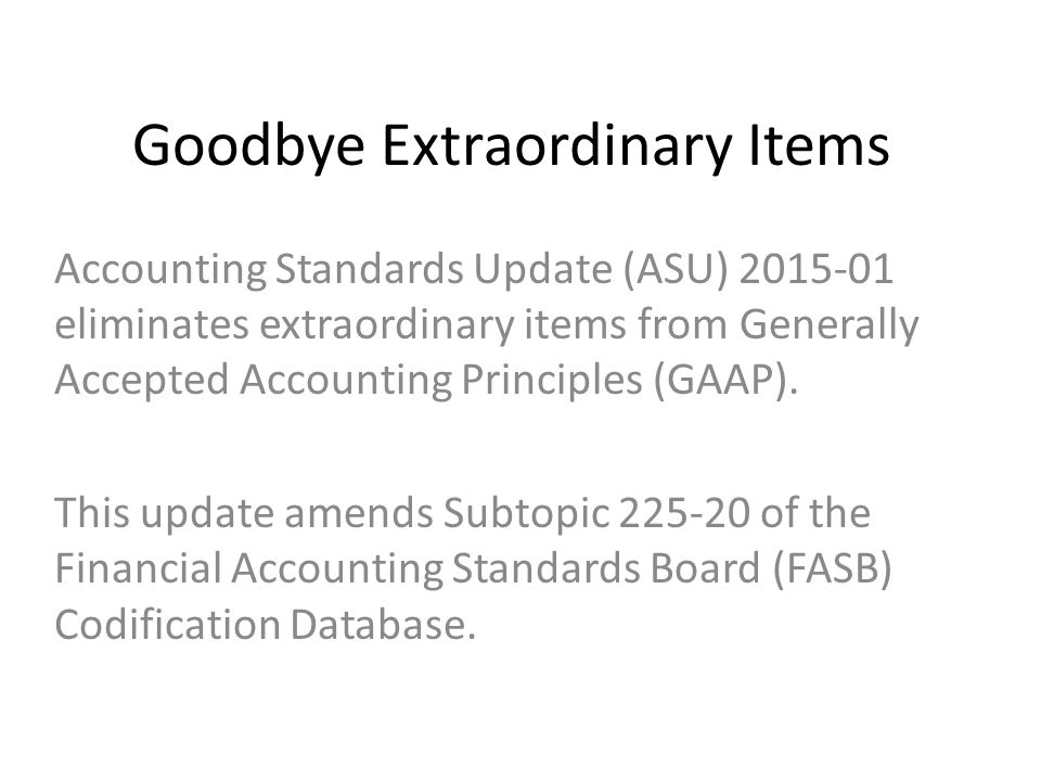 Goodbye Extraordinary Items Accounting Standards Update (ASU) 2015-01 eliminates extraordinary items from Generally Accepted Accounting Principles (GAAP).