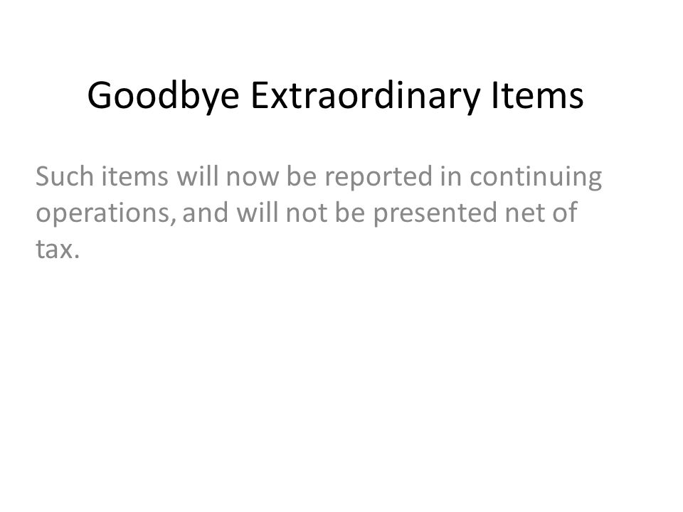 Goodbye Extraordinary Items Such items will now be reported in continuing operations, and will not be presented net of tax.
