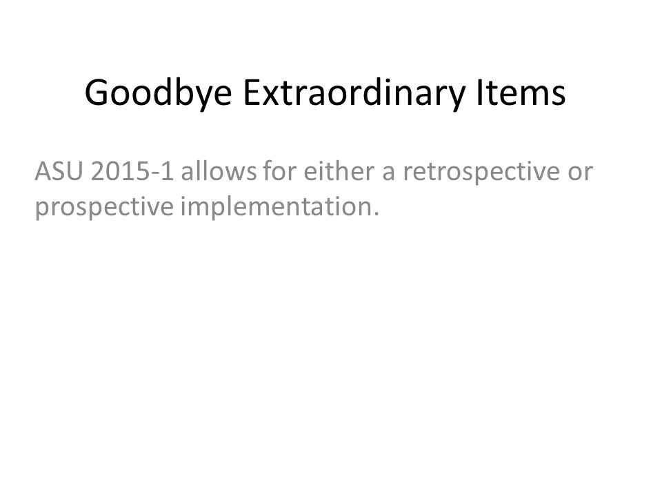 Goodbye Extraordinary Items ASU 2015-1 allows for either a retrospective or prospective implementation.