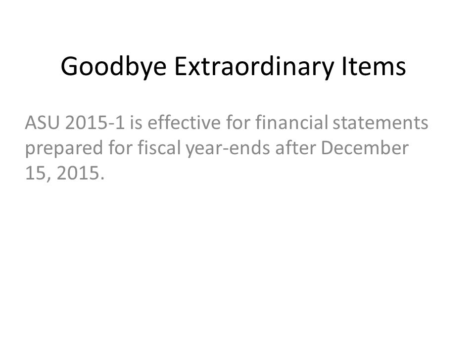 Goodbye Extraordinary Items ASU 2015-1 is effective for financial statements prepared for fiscal year-ends after December 15, 2015.