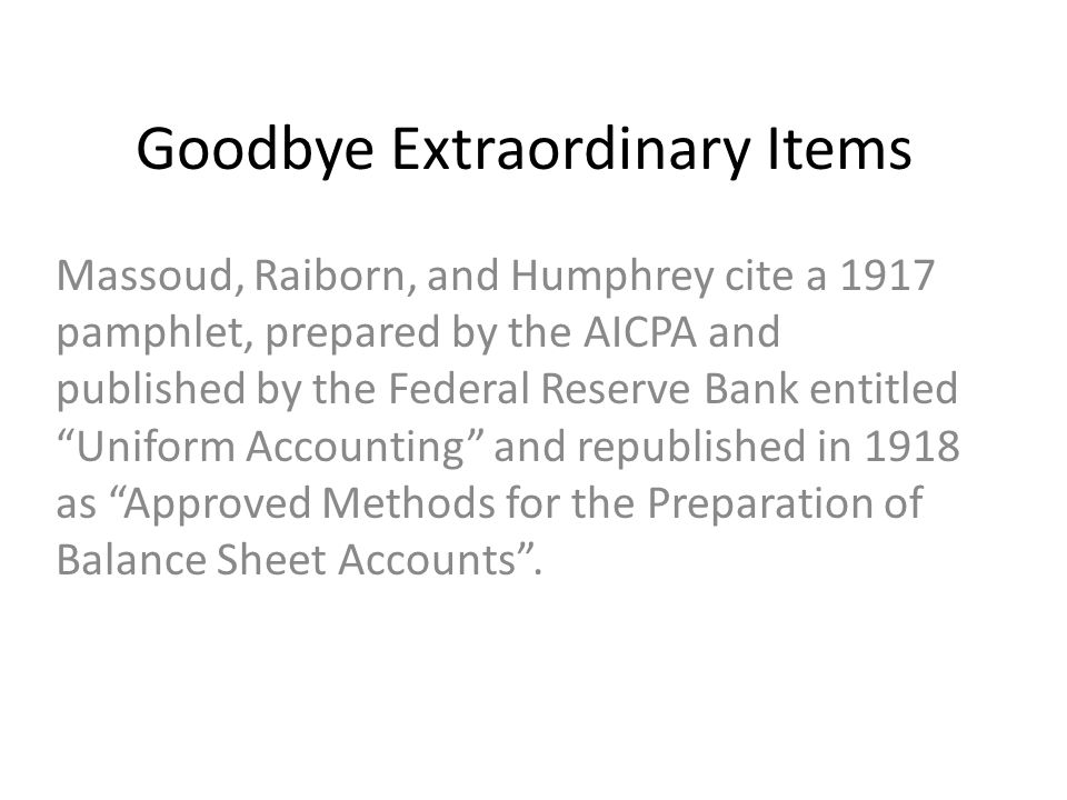 Goodbye Extraordinary Items Massoud, Raiborn, and Humphrey cite a 1917 pamphlet, prepared by the AICPA and published by the Federal Reserve Bank entitled Uniform Accounting and republished in 1918 as Approved Methods for the Preparation of Balance Sheet Accounts .
