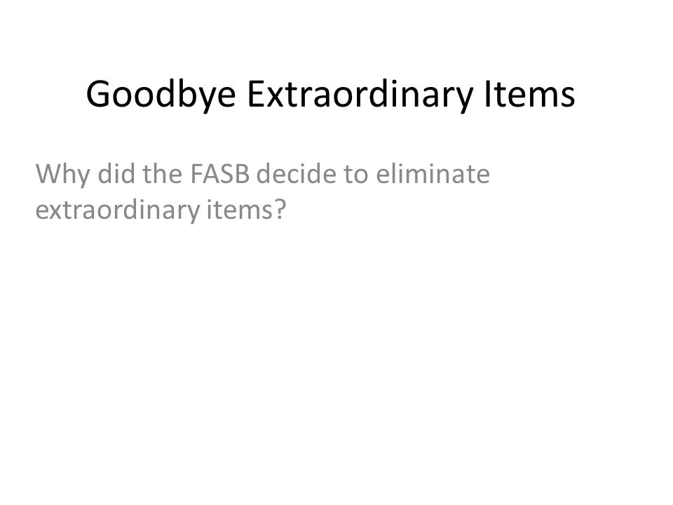 Goodbye Extraordinary Items Why did the FASB decide to eliminate extraordinary items?