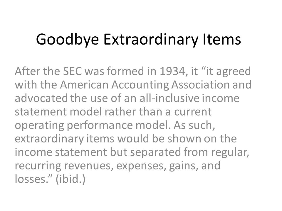Goodbye Extraordinary Items After the SEC was formed in 1934, it it agreed with the American Accounting Association and advocated the use of an all-inclusive income statement model rather than a current operating performance model.