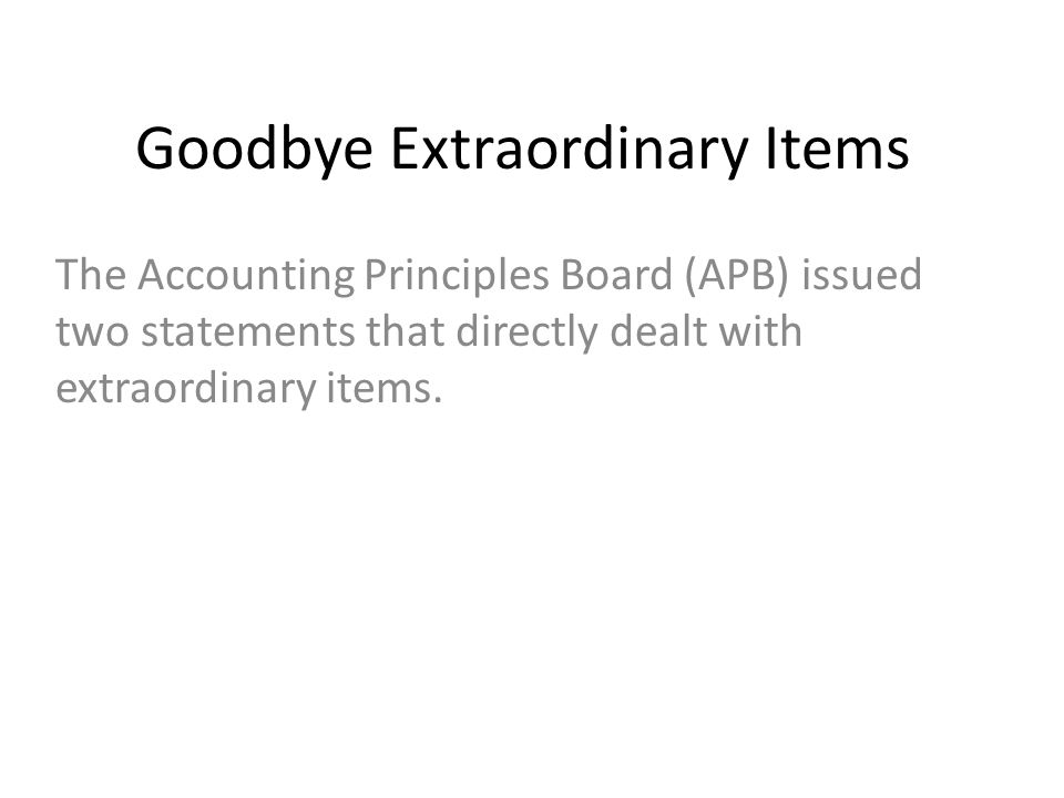 Goodbye Extraordinary Items The Accounting Principles Board (APB) issued two statements that directly dealt with extraordinary items.