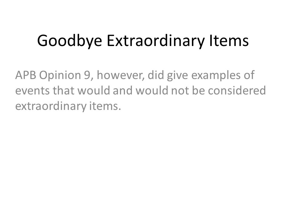 Goodbye Extraordinary Items APB Opinion 9, however, did give examples of events that would and would not be considered extraordinary items.