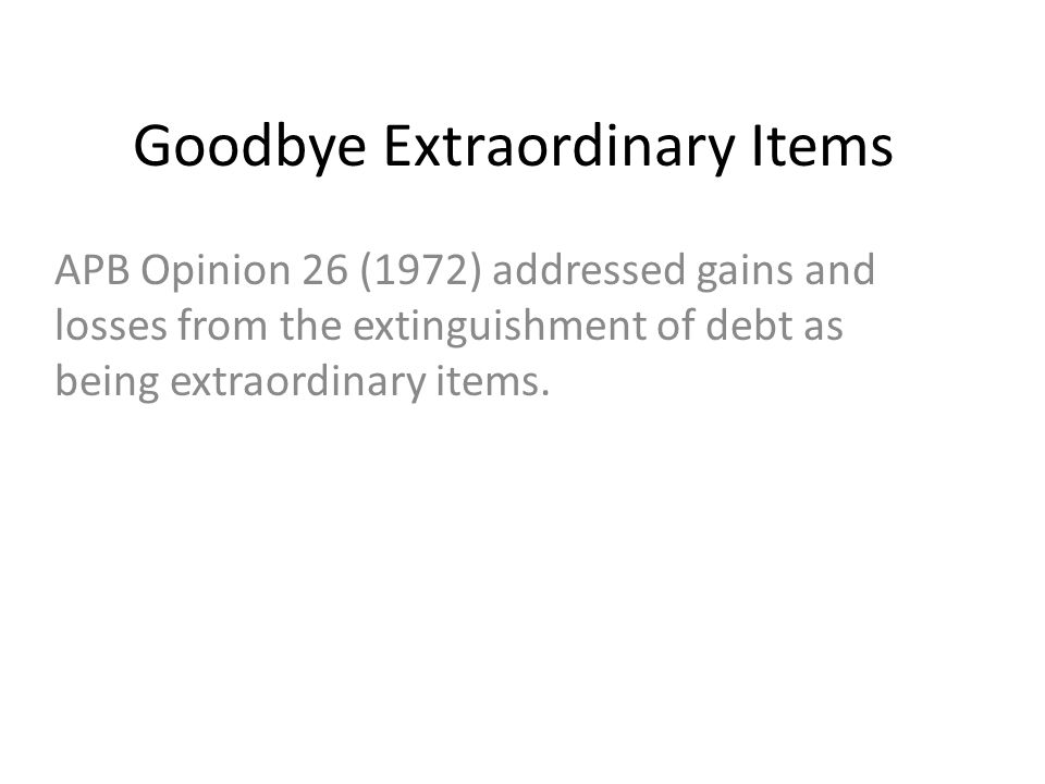 Goodbye Extraordinary Items APB Opinion 26 (1972) addressed gains and losses from the extinguishment of debt as being extraordinary items.