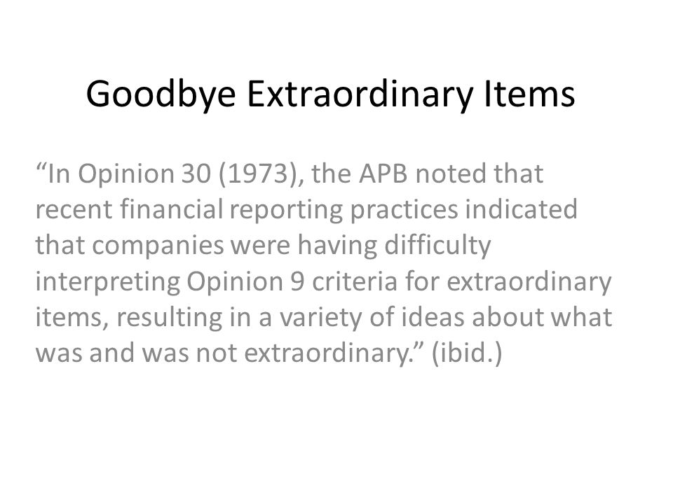 "Goodbye Extraordinary Items ""In Opinion 30 (1973), the APB noted that recent financial reporting practices indicated that companies were having diffic"