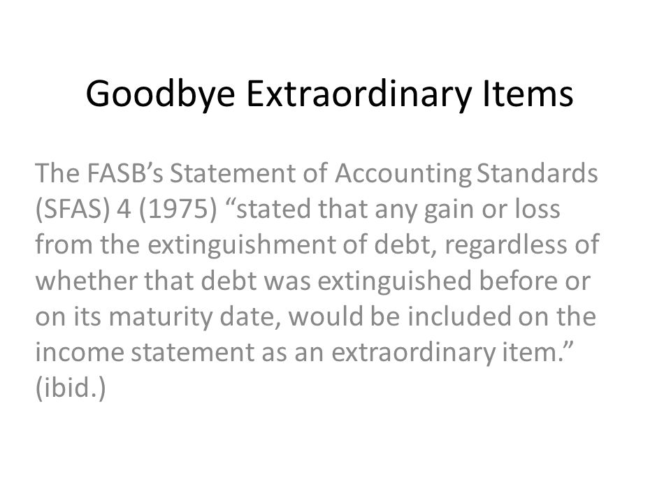 Goodbye Extraordinary Items The FASB's Statement of Accounting Standards (SFAS) 4 (1975) stated that any gain or loss from the extinguishment of debt, regardless of whether that debt was extinguished before or on its maturity date, would be included on the income statement as an extraordinary item. (ibid.)