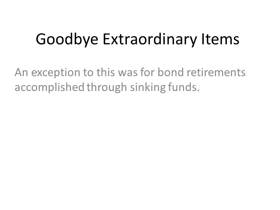 Goodbye Extraordinary Items An exception to this was for bond retirements accomplished through sinking funds.