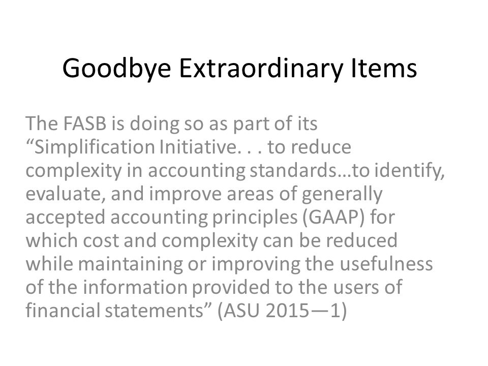 "Goodbye Extraordinary Items The FASB is doing so as part of its ""Simplification Initiative... to reduce complexity in accounting standards…to identify"