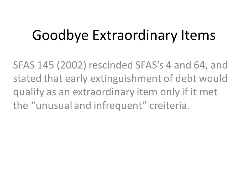 Goodbye Extraordinary Items SFAS 145 (2002) rescinded SFAS's 4 and 64, and stated that early extinguishment of debt would qualify as an extraordinary item only if it met the unusual and infrequent creiteria.