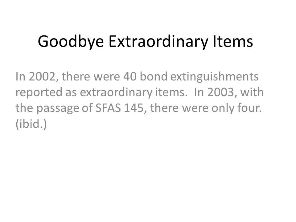 Goodbye Extraordinary Items In 2002, there were 40 bond extinguishments reported as extraordinary items. In 2003, with the passage of SFAS 145, there