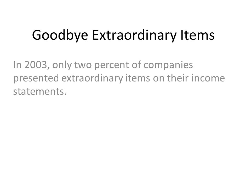 Goodbye Extraordinary Items In 2003, only two percent of companies presented extraordinary items on their income statements.