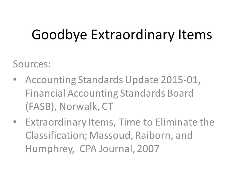 Goodbye Extraordinary Items Sources: Accounting Standards Update 2015-01, Financial Accounting Standards Board (FASB), Norwalk, CT Extraordinary Items, Time to Eliminate the Classification; Massoud, Raiborn, and Humphrey, CPA Journal, 2007