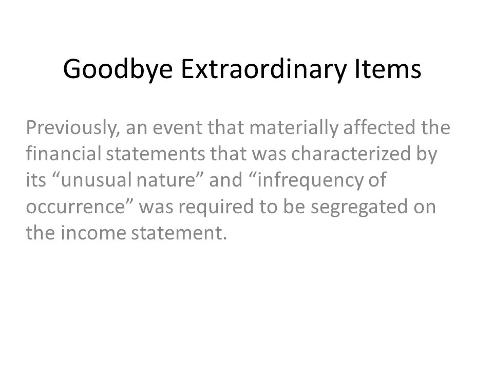 Goodbye Extraordinary Items Previously, an event that materially affected the financial statements that was characterized by its unusual nature and infrequency of occurrence was required to be segregated on the income statement.
